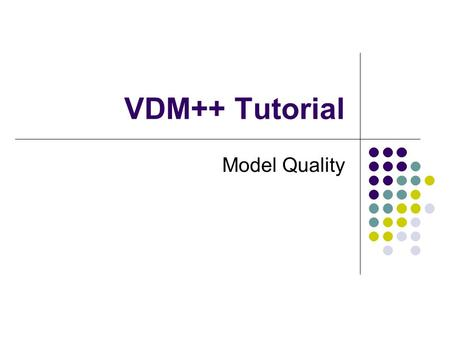 VDM++ Tutorial Model Quality. Overview Introduction Assessing internal consistency Assessing external consistency.
