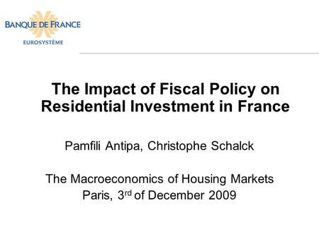 The Impact of Fiscal Policy on Residential Investment in France Pamfili Antipa, Christophe Schalck The Macroeconomics of Housing Markets Paris, 3 rd of.