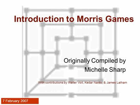 Introduction to Morris Games Originally Compiled by Michelle Sharp With contributions by Walter Voit, Kedar Naidu, & James Latham 7 February 2007.
