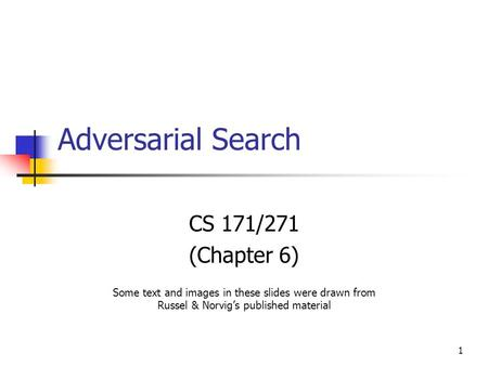 1 Adversarial Search CS 171/271 (Chapter 6) Some text and images in these slides were drawn from Russel & Norvig's published material.