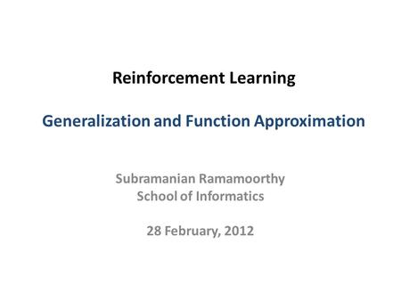 Reinforcement Learning Generalization and Function Approximation Subramanian Ramamoorthy School of Informatics 28 February, 2012.