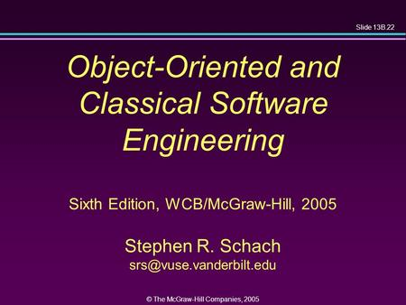 Slide 13B.22 © The McGraw-Hill Companies, 2005 Object-Oriented and Classical Software Engineering Sixth Edition, WCB/McGraw-Hill, 2005 Stephen R. Schach.