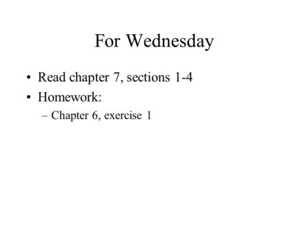 For Wednesday Read chapter 7, sections 1-4 Homework: –Chapter 6, exercise 1.