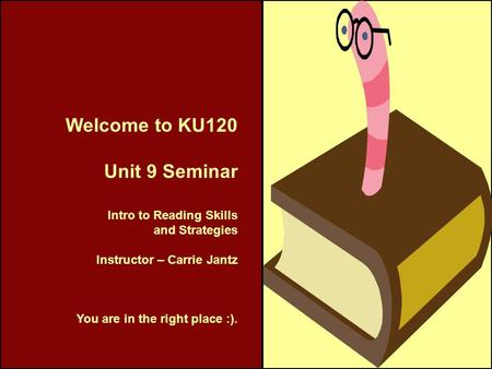 Welcome to KU120 Unit 9 Seminar Intro to Reading Skills and Strategies Instructor – Carrie Jantz You are in the right place :).