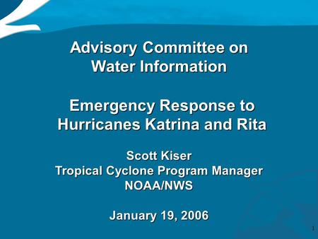 1 Advisory Committee on Water Information Emergency Response to Hurricanes Katrina and Rita Scott Kiser Tropical Cyclone Program Manager NOAA/NWS January.