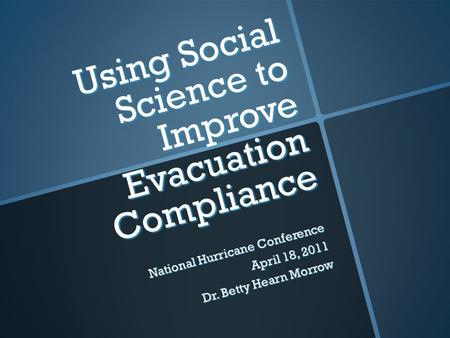 Using Social Science to Improve Evacuation Compliance National Hurricane Conference April 18, 2011 Dr. Betty Hearn Morrow.