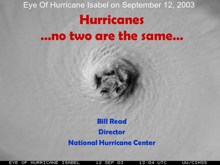 Hurricanes …no two are the same… Bill Read Director National Hurricane Center.