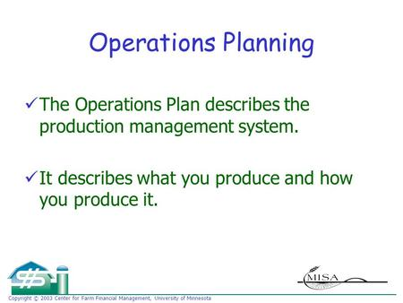 Copyright © 2003 Center for Farm Financial Management, University of Minnesota Operations Planning The Operations Plan describes the production management.