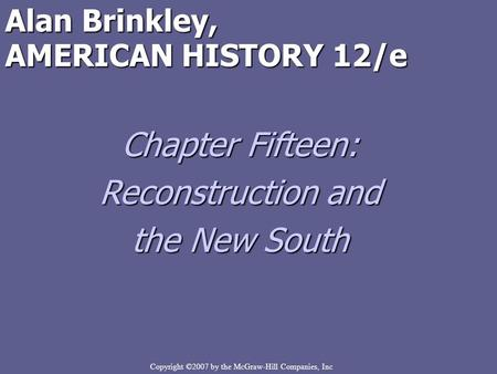 Copyright ©2007 by the McGraw-Hill Companies, Inc Alan Brinkley, AMERICAN HISTORY 12/e Chapter Fifteen: Reconstruction and the New South.
