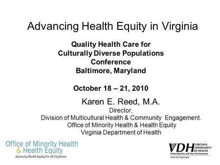 Advancing Health Equity in Virginia Karen E. Reed, M.A. Director, Division of Multicultural Health & Community Engagement. Office of Minority Health &