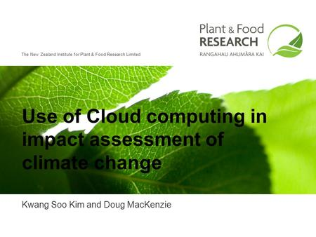 The New Zealand Institute for Plant & Food Research Limited Use of Cloud computing in impact assessment of climate change Kwang Soo Kim and Doug MacKenzie.