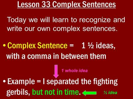 Lesson 33 Complex Sentences Complex Sentence = 1 ½ ideas, with a comma in between them Example = I separated the fighting gerbils, but not in time. Today.