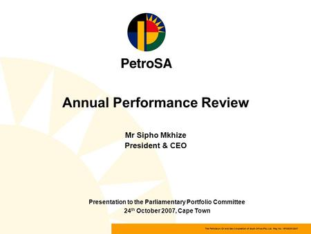 The Petroleum Oil and Gas Corporation of South Africa (Pty) Ltd Reg. No. 1970/008130/07 Annual Performance Review Mr Sipho Mkhize President & CEO Presentation.