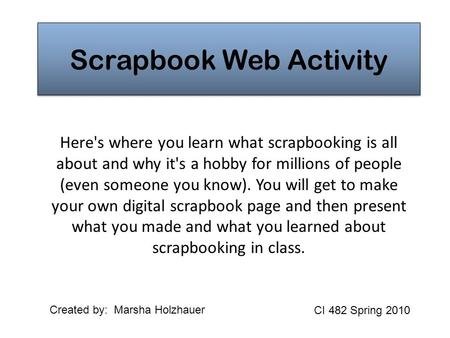 Scrapbook Web Activity Here's where you learn what scrapbooking is all about and why it's a hobby for millions of people (even someone you know). You will.