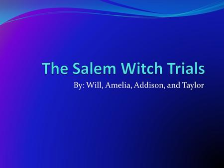 By: Will, Amelia, Addison, and Taylor. What Events Led to These Trials? One of the first obvious causes of the Salem Witch trials was the fact that the.
