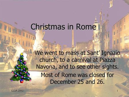 12/25, 20021 Christmas in Rome We went to mass at Sant' Ignazio church, to a carnival at Piazza Navona, and to see other sights. Most of Rome was closed.