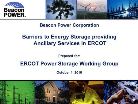 1 Beacon Power Corporation Barriers to Energy Storage providing Ancillary Services in ERCOT Ancillary Services in ERCOT Prepared for: ERCOT Power Storage.
