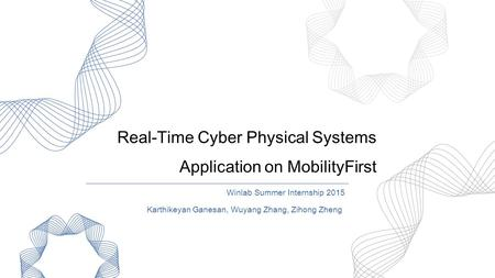 Real-Time Cyber Physical Systems Application on MobilityFirst Winlab Summer Internship 2015 Karthikeyan Ganesan, Wuyang Zhang, Zihong Zheng.