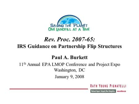 Rev. Proc. 2007-65: IRS Guidance on Partnership Flip Structures Paul A. Burkett 11 th Annual EPA LMOP Conference and Project Expo Washington, DC January.