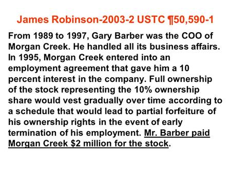 James Robinson-2003-2 USTC ¶50,590-1 From 1989 to 1997, Gary Barber was the COO of Morgan Creek. He handled all its business affairs. In 1995, Morgan Creek.