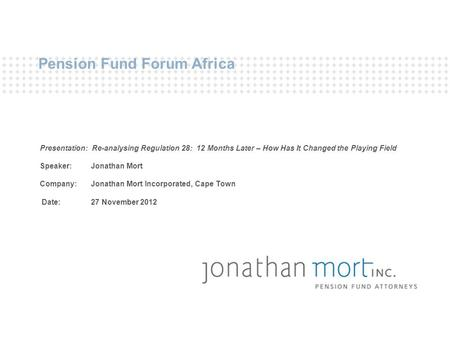Pension Fund Forum Africa Presentation: Re-analysing Regulation 28: 12 Months Later – How Has It Changed the Playing Field Speaker: Jonathan Mort Company: