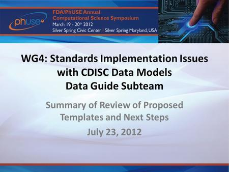 WG4: Standards Implementation Issues with CDISC Data Models Data Guide Subteam Summary of Review of Proposed Templates and Next Steps July 23, 2012.