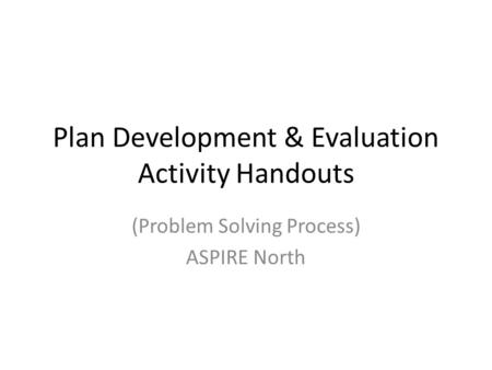 Plan Development & Evaluation Activity Handouts (Problem Solving Process) ASPIRE North.