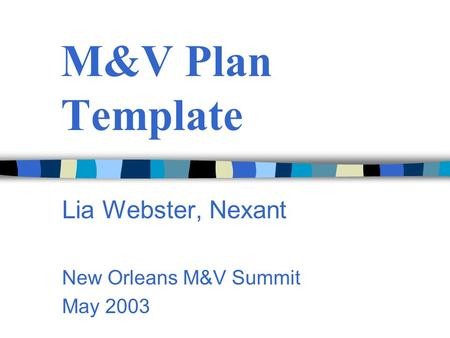 M&V Plan Template Lia Webster, Nexant New Orleans M&V Summit May 2003.