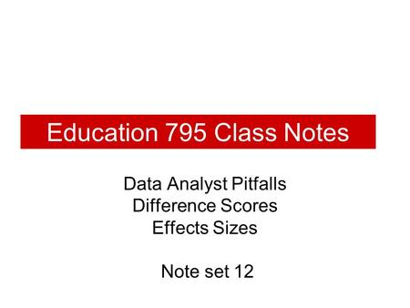 Education 795 Class Notes Data Analyst Pitfalls Difference Scores Effects Sizes Note set 12.
