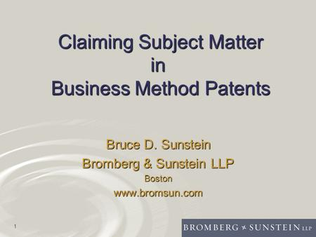 1 Claiming Subject Matter in Business Method Patents Bruce D. Sunstein Bromberg & Sunstein LLP Bostonwww.bromsun.com.