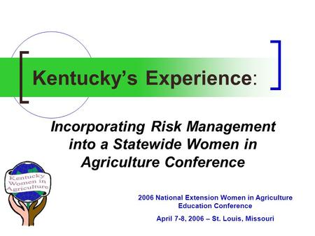 Kentucky's Experience: Incorporating Risk Management into a Statewide Women in Agriculture Conference 2006 National Extension Women in Agriculture Education.