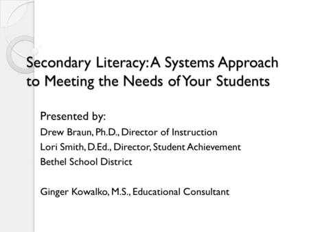 Secondary Literacy: A Systems Approach to Meeting the Needs of Your Students Presented by: Drew Braun, Ph.D., Director of Instruction Lori Smith, D.Ed.,