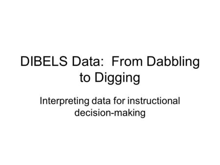 DIBELS Data: From Dabbling to Digging Interpreting data for instructional decision-making.