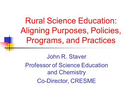 Rural Science Education: Aligning Purposes, Policies, Programs, and Practices John R. Staver Professor of Science Education and Chemistry Co-Director,