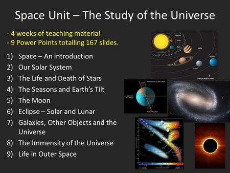 Space Unit – The Study of the Universe 1)Space – An Introduction 2)Our Solar System 3)The Life and Death of Stars 4)The Seasons and Earth's Tilt 5)The.