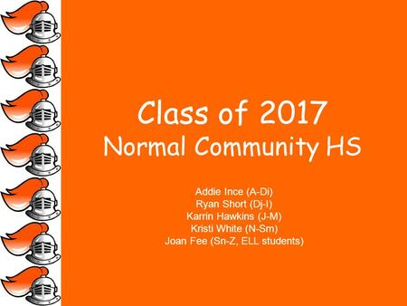 Class of 2017 Normal Community HS Addie Ince (A-Di) Ryan Short (Dj-I) Karrin Hawkins (J-M) Kristi White (N-Sm) Joan Fee (Sn-Z, ELL students)