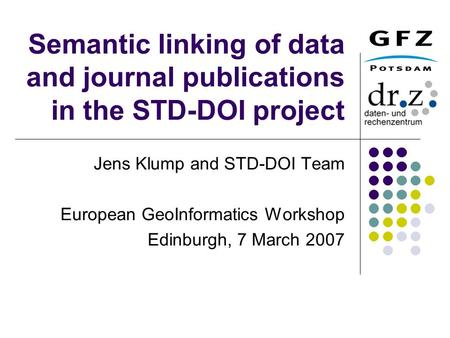 Semantic linking of data and journal publications in the STD-DOI project Jens Klump and STD-DOI Team European GeoInformatics Workshop Edinburgh, 7 March.