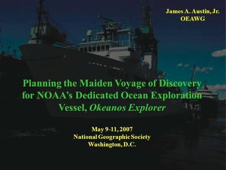 Planning the Maiden Voyage of Discovery for NOAA's Dedicated Ocean Exploration Vessel, Okeanos Explorer May 9-11, 2007 National Geographic Society. Washington,
