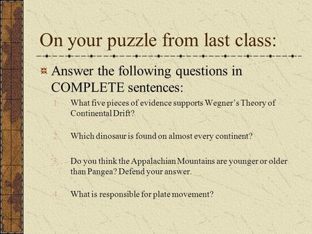 On your puzzle from last class: Answer the following questions in COMPLETE sentences: 1.What five pieces of evidence supports Wegner's Theory of Continental.