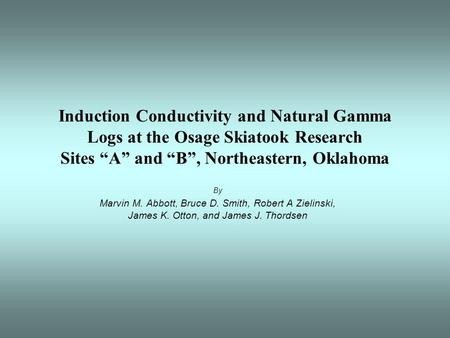 "Induction Conductivity and Natural Gamma Logs at the Osage Skiatook Research Sites ""A"" and ""B"", Northeastern, Oklahoma By Marvin M. Abbott, Bruce D. Smith,"