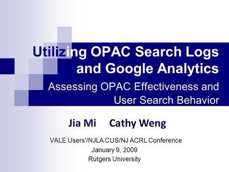 Utilizing OPAC Search Logs and Google Analytics Assessing OPAC Effectiveness and User Search Behavior VALE Users'/NJLA CUS/NJ ACRL Conference January 9,
