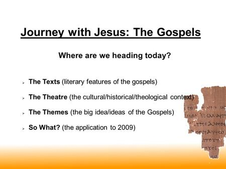 Journey with Jesus: The Gospels  The Texts (literary features of the gospels)  The Theatre (the cultural/historical/theological context)  The Themes.