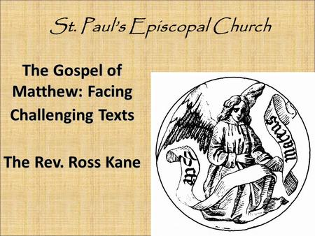 The Gospel of Matthew: Facing Challenging Texts The Rev. Ross Kane St. Paul's Episcopal Church.