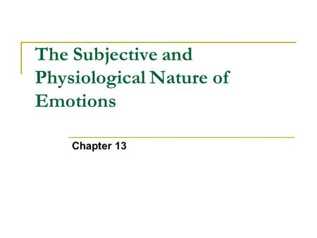 Chapter 13 The Subjective and Physiological Nature of Emotions.