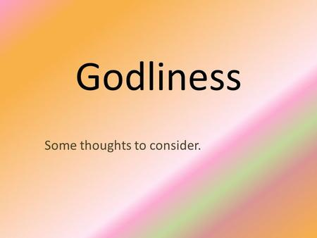 Godliness Some thoughts to consider.. Introduction Godliness is a trait of character that is mentioned several times in the scriptures. Paul's letter.