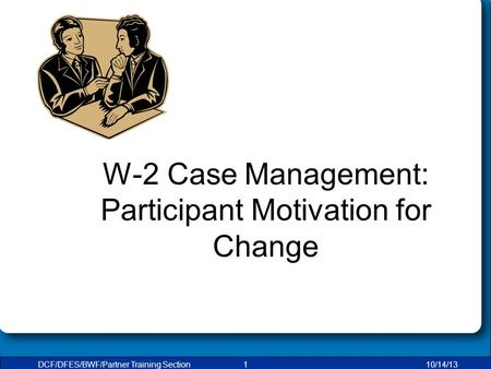 DCF/DFES/BWF/Partner Training Section110/14/13 W-2 Case Management: Participant Motivation for Change.