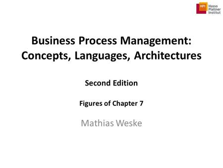 Business Process Management: Concepts, Languages, Architectures Second Edition Figures of Chapter 7 Mathias Weske.