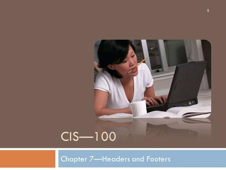 CIS—100 Chapter 7—Headers and Footers 1. Chapter Objectives 2 After successful completion this chapter you should be able to:  Add page numbers.  Add.