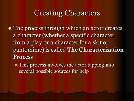 Creating Characters The process through which an actor creates a character (whether a specific character from a play or a character for a skit or pantomime)