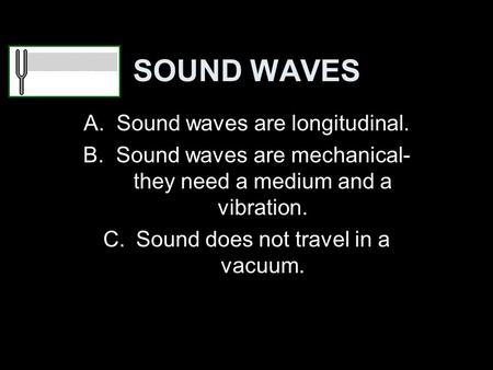 SOUND WAVES A.Sound waves are longitudinal. B.Sound waves are mechanical- they need a medium and a vibration. C.Sound does not travel in a vacuum.